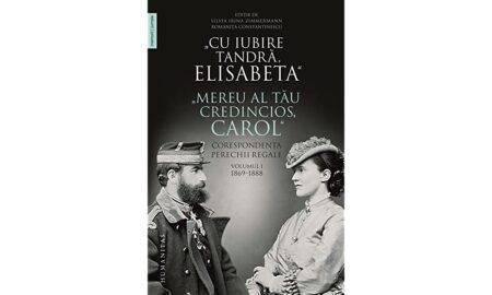 """""""Cu iubire tandră Elisabeta"""". """"Mereu al tău credincios Carol"""". Corespondența perechii regale, vol I 1869-1888"""